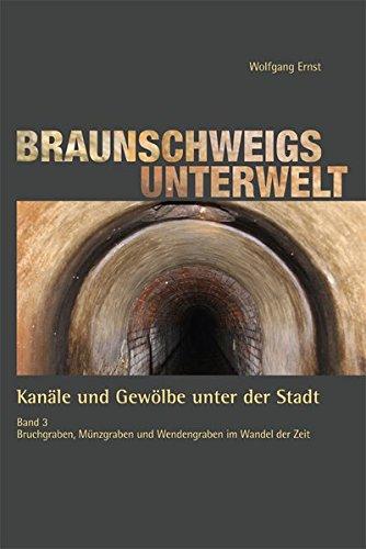Braunschweigs Unterwelt, Band 3: Kanäle und Gewölbe unter der Stadt, Band 3 Bruchgraben, Münzgraben und Wendengraben im Wandel der Zeit