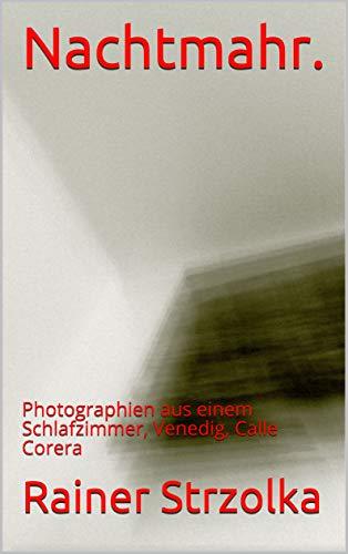 Nachtmahr. : Photographien aus einem Schlafzimmer, Venedig, Calle Corera (German Edition)