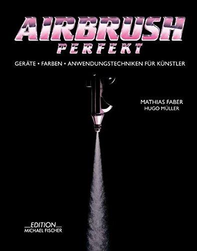 Airbrush Perfekt: Geräte, Farben und Anwendungstechniken für Künstler