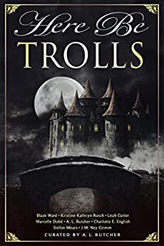Here Be Trolls (Here Be - Myth, Monsters and Mayhem Book 14) by [Leah Cutter, Kristine Kathryn Rusch, J.M. Ney-Grimm, A.L. Butcher, Marcelle Dube, Charlotte E. English, Blaze Ward, Stefon Mears]