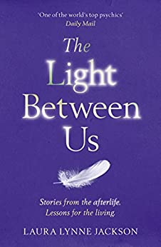 The Light Between Us: Lessons from Heaven That Teach Us to Live Better in the Here and Now by [Laura Lynne Jackson]