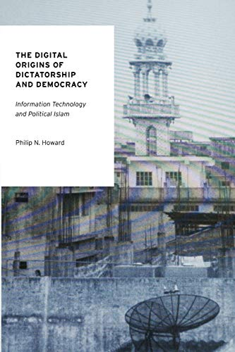 The Digital Origins of Dictatorship and Democracy: Information Technology and Political Islam (Oxford Studies in Digital