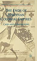 The Ends of European Colonial Empires: Cases and Comparisons (Cambridge Imperial and Post-Colonial Studies)