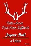Cette Année, Noël Sera DifférentJe Te Souhaite Un Joyeux Noël Aiden: Journal Intime: Journal de Noël, Cadeau parfait pour Noël, Thanksgiving, Journal Cadeau pour Aiden Un Joyeux Noël