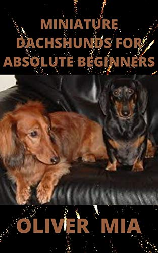 Miniature Dachshunds For Absolute Beginners: The Complete Guide To Caring For Training, Buying, Grooming And Socializing Miniature Dachshund (English Edition)