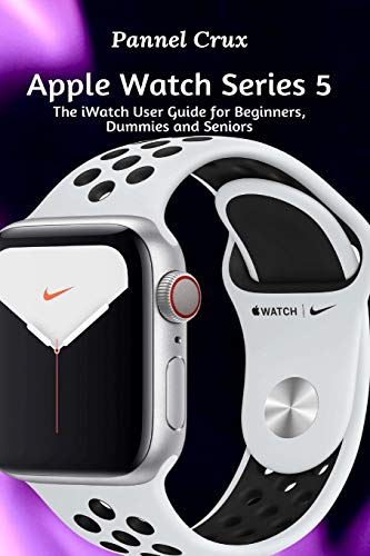 Apple Watch Series 5: The iWatch User Guide for Beginners, Dummies and Seniors