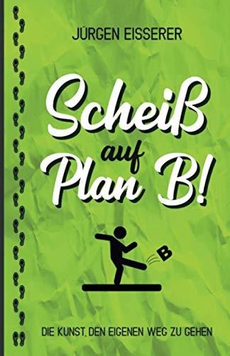 Scheiß auf Plan B: Die Kunst den eigenen Weg zu gehen. Wie du mit klaren Entscheidungen deine wahren Ziele findest.