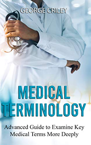 Medical Terminology: Advanced Guide to Examine Key Medical Terms More Deeply (English Edition)