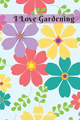 I Love Gardening: I Love Gardening Novelty Lined Notebook / Journal To Write In Perfect Gift Item (6 x 9 inches) For Gardeners  and Gardening Lovers / Great Book To Keep Record & Thoughts  (Hobbies )