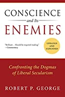 Conscience and Its Enemies: Confronting the Dogmas of Liberal Secularism (American Ideals and Institutions)