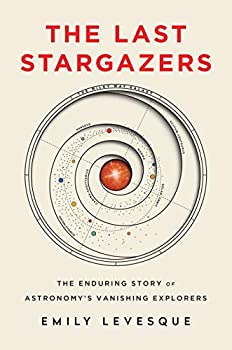 The Last Stargazers: The Enduring Story of Astronomy's Vanishing Explorers by Emily Levesque