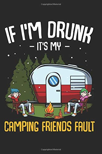 "If Im Drunk Its My Camping Friends Fault: Camper Best Gift Holiday Trips Composition College Notebook and Diary to Write In / 120 Pages of Ruled Lined & Blank Paper / 6""x9"""