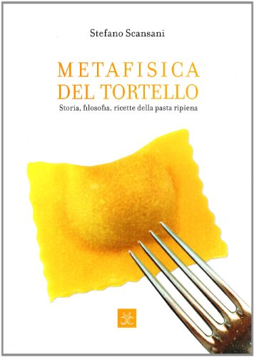 Metafisica del tortello. Storia, filosofia, ricette della pasta ripiena. Ediz. illustrata