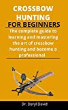 Crossbow Hunting For Beginners: The Complete Guide To Learning And Mastering The Art Of Crossbow...