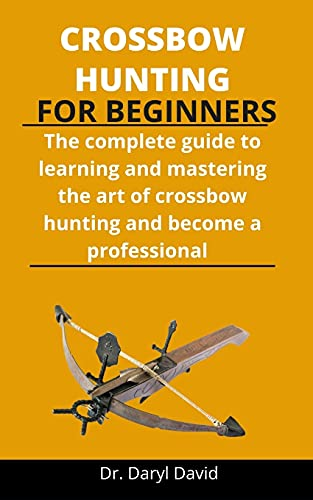 Crossbow Hunting For Beginners: The Complete Guide To Learning And...