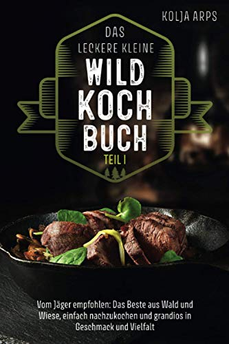 Das leckere kleine Wildkochbuch - vom Jäger empfohlen: das Beste aus Wald und Wiese, einfach nachzukochen und grandios in Geschmack und Vielfalt
