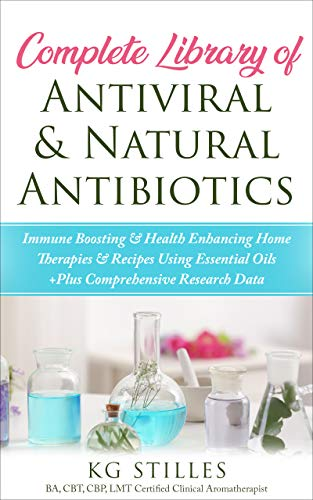Complete Library of Antiviral & Natural Antibiotics: +Immune Boosting & Health Enhancing Home Therapies & Recipes Using Essential Oils +Plus Comprehensive Research Data (English Edition)
