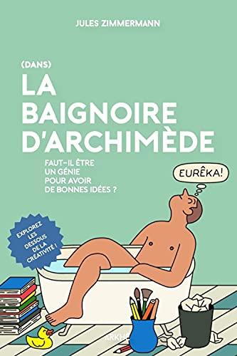 (Dans) la baignoire d'Archimède: Faut-il être un génie pour avoir de bonnes idées ?