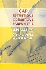 CAP Esthétique Cosmétique Parfumerie - Annales 2012-2014 Sujets et corrigés de Véronique Montel