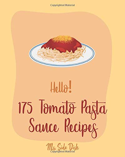 Hello! 175 Tomato Pasta Sauce Recipes: Best Tomato Pasta Sauce Cookbook Ever For Beginners [Book 1]