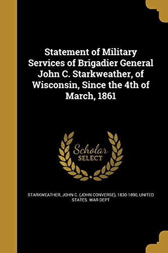 Statement of Military Services of Brigadier General John C. Starkweather, of Wisconsin, Since the 4th of March, 1861
