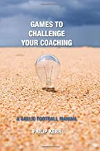 GAMES TO CHALLENGE YOUR COACHING: A GAELIC FOOTBALL MANUAL