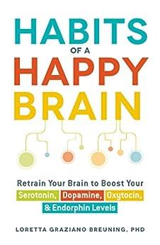 Habits of a Happy Brain: Retrain Your Brain to Boost Your Serotonin, Dopamine, Oxytocin, & Endorphin Levels by [Loretta Graziano Breuning]