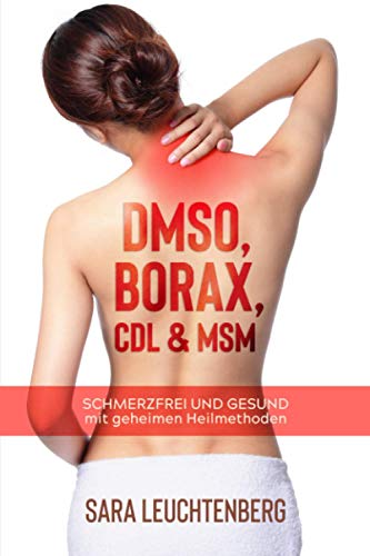 DMSO, BORAX, CDL & MSM: SCHMERZFREI UND GESUND mit geheimen Heilmethoden