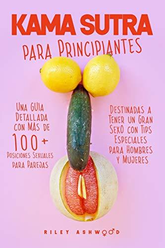 Kama Sutra: Una Guía Detallada con más de 100 Posiciones Sexuales para Parejas Destinadas a Tener un Gran Sexo con Tips Especiales para Hombres y Mujeres (Spanish Edition)
