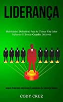 Liderança: Habilidades definitivas para se tornar um líder influente e tomar grandes decisões (Adquira poderosos habilidades e habilidades de liderança rápidas)