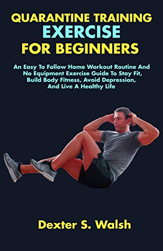 QUARANTINE TRAINING EXERCISE FOR BEGINNERS: An Easy To Follow Home Workout Routine And No Equipment Exercise Guide To Stay Fit, Build Body Fitness, Avoid Depression, And Live A Healthy Life