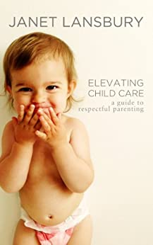 Elevating Child Care: A Guide To Respectful Parenting by [Janet Lansbury]