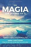 La Magia que duerme en ti: Cambia tu mente y transforma tu vida
