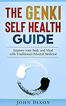 [John Dixon]のThe GENKI SELF HEALTH GUIDE: Improve your Body and Mind with Traditional Oriental Medicine (English Edition)