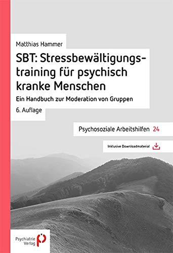 SBT: Stressbewältungstraining für psychisch kranke Menschen: Ein Handbuch zur Moderation von Gruppen (Psychosoziale Arbeitshilfen)