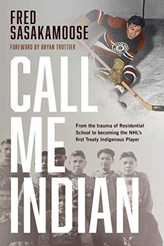 Call Me Indian: From the Trauma of Residential School to Becoming the NHL's First Treaty Indigenous Player