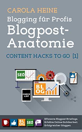 Blogging für Profis: Blogpost-Anatomie - Content Hacks to go 1: Checklist: Effiziente Blogpost-Briefings. Erhöhte Online-Sichtbarkeit. Erfolgreicher bloggen.