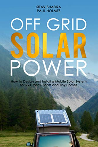 Off Grid Solar Power: How to Design and Install a Mobile Solar System for RVs, Vans, Boats and Tiny Homes (DIY Solar Power)