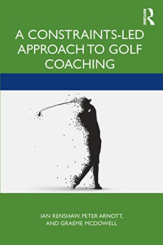 A Constraints-Led Approach to Golf Coaching (Routledge Studies in Constraints-Based Methodologies in Sport)