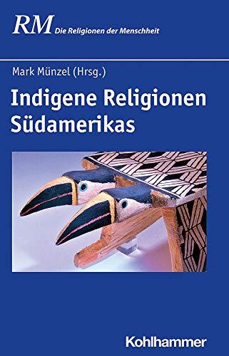 Indigene Religionen Südamerikas (Die Religionen der Menschheit, 7,1, Band 7)