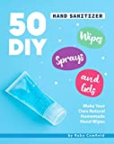 50 DIY Hand Sanitizer Wipes, Sprays and Gels: Make Your Own Natural Homemade Hand Wipes