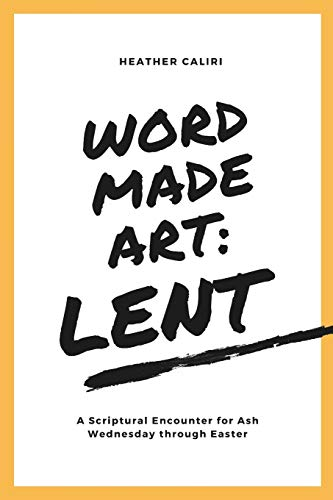 Word Made Art: Lent: A Scriptural Encounter for Ash Wednesday through Easter