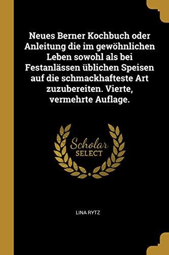 Neues Berner Kochbuch Oder Anleitung Die Im Gewöhnlichen Leben Sowohl ALS Bei Festanlässen Üblichen Speisen Auf Die Schmackhafteste Art Zuzubereiten.