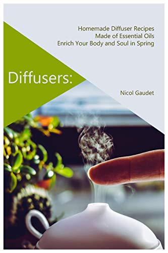 Diffusers: Homemade Diffuser Recipes Made of Essential Oils Enrich Your Body and Soul in Spring