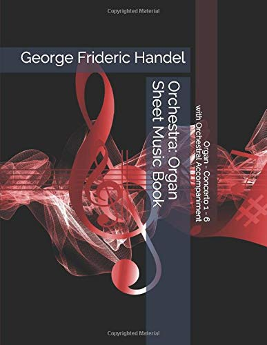 George Frideric Handel - Organ - Concerto 1 - 6 with Orchestral Accompaniment - Orchestra: Organ Sheet Music Book