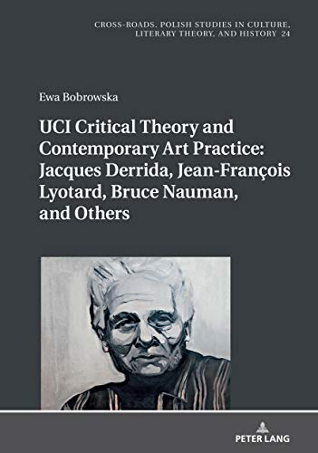 UCI Critical Theory and Contemporary Art Practice: Jacques Derrida, Jean-François Lyotard, Bruce Nauman, and Others: With a Prologue by Georges Van Den Abbeele (Cross-Roads Book 24) (English Edition)