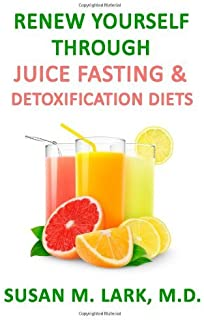 By Susan M. Lark M.D. - Renew Yourself Through Juice Fasting and Detoxification Diets (12/21/12)