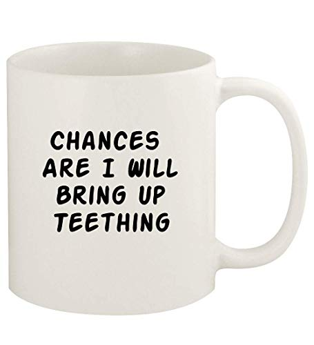 Chances Are I Will Bring Up TEETHING - 11oz Ceramic White Coffee Mug Cup, White