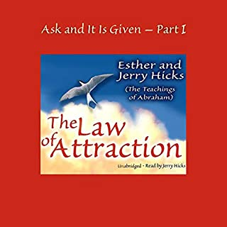 Ask and It Is Given, Volume 1     The Law of Attraction              Written by:                                                                                                                                 Esther Hicks,                                                                                        Jerry Hicks                               Narrated by:                                                                                                                                 Jerry Hicks                      Length: 3 hrs and 32 mins     35 ratings     Overall 4.9
