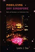 Mobilizing Gay Singapore: Rights and Resistance in an Authoritarian State (Sexuality Studies)